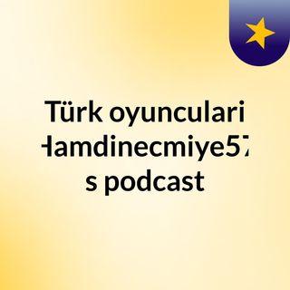Episode 10 - Türk oyunculari Hamdinecmiye57's podcast