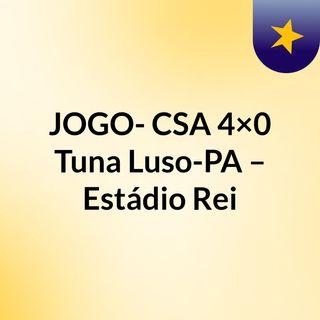 JOGO- CSA 4×0 Tuna Luso-PA – Estádio Rei