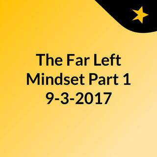 The Far Left Mindset Part 1, 9-3-2017