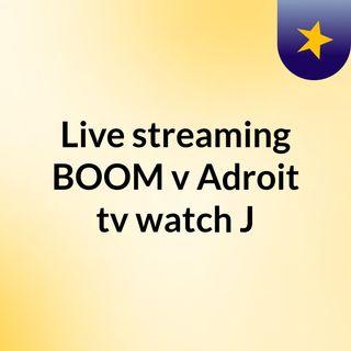 Live streaming BOOM v Adroit tv watch J