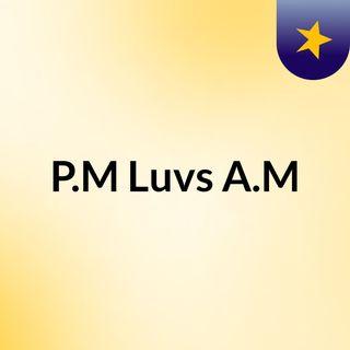P.M Luvs A.M
