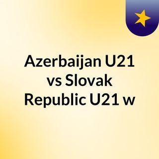 Azerbaijan U21 vs Slovak Republic U21 w
