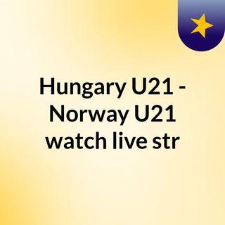 Hungary U21 - Norway U21 watch live str