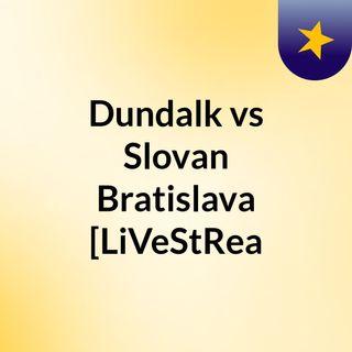 Dundalk vs Slovan Bratislava [LiVeStRea