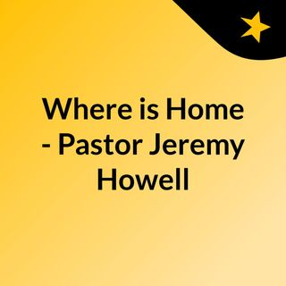 Where is Home - Pastor Jeremy Howell
