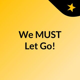 We MUST Let Go!