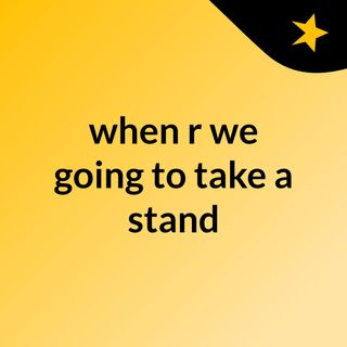 when r we going to take a stand