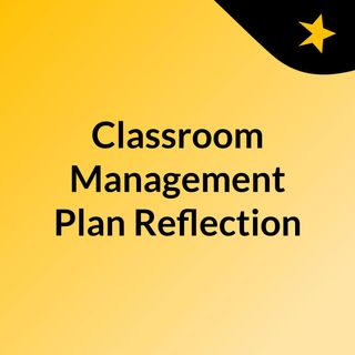 Classroom Management Plan Reflection
