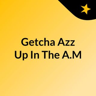 Getcha Azz Up In The A.M