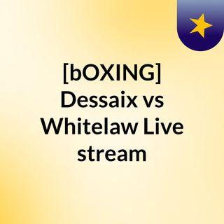 [bOXING] Dessaix vs Whitelaw Live stream