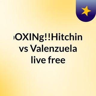 bOXINg!!Hitchins vs Valenzuela live free