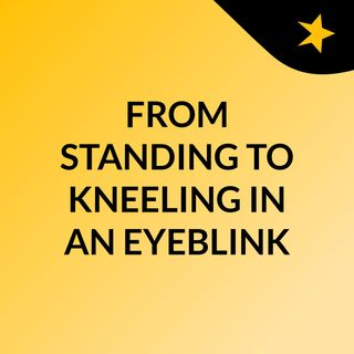FROM STANDING TO KNEELING IN AN EYEBLINK