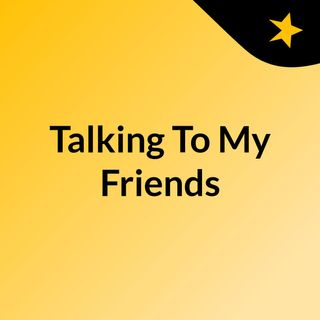 Talking To My Friends