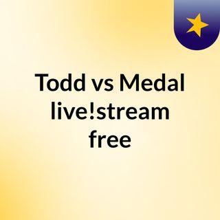 Todd vs Medal live!stream free