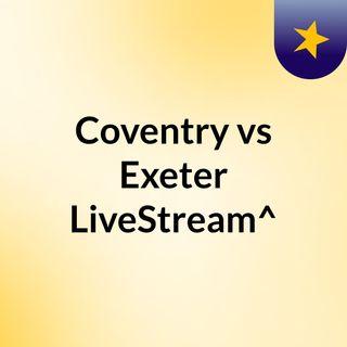 Coventry vs Exeter LiveStream^?