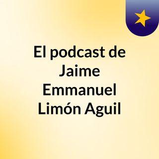 Episodio 5 - El podcast de Jaime Emmanuel Limón Aguil