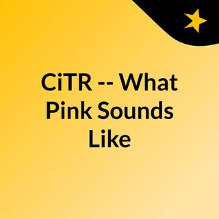 CiTR -- What Pink Sounds Like