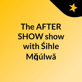 The AFTER SHOW show with Śihle Mğúlwã