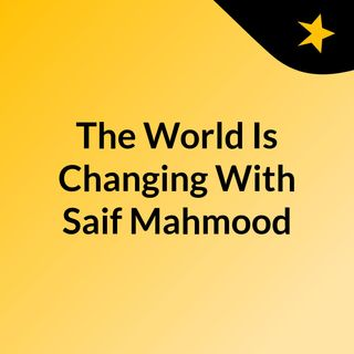 The World Is Changing With Saif Mahmood