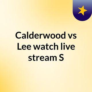 Calderwood vs Lee watch live stream   S