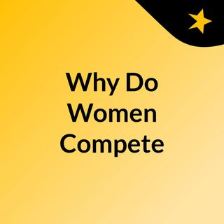 My continued intro on our discussion - Why Do Women Compete