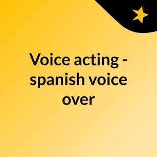 Voice acting - spanish voice over