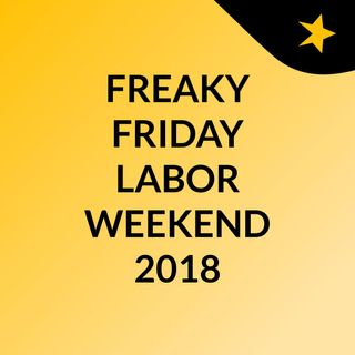 FREAKY FRIDAY LABOR WEEKEND 2018