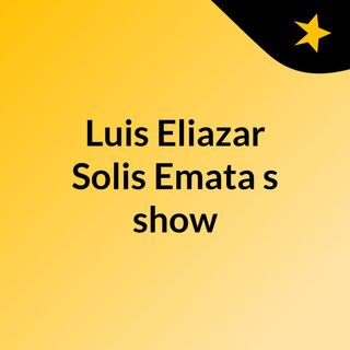Luis Eliazar Solis Emata's show