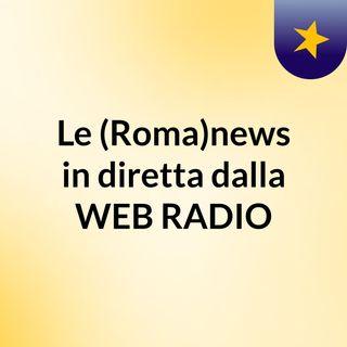 Le (Roma)news in diretta dalla WEB RADIO
