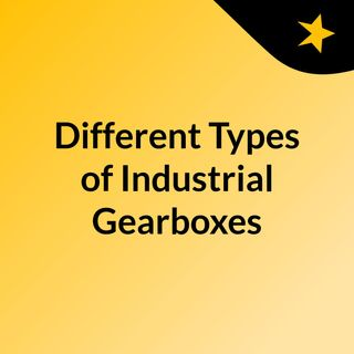 Different Types of Industrial Gearboxes