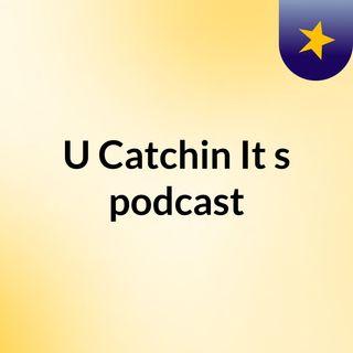 Episode 5 - U Catchin It's podcast