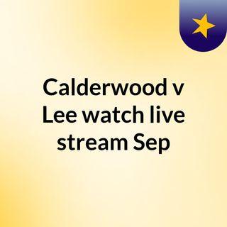 Calderwood v Lee watch live stream  Sep