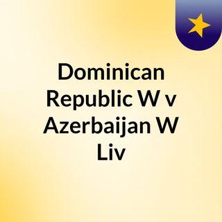Dominican Republic W v Azerbaijan W Liv