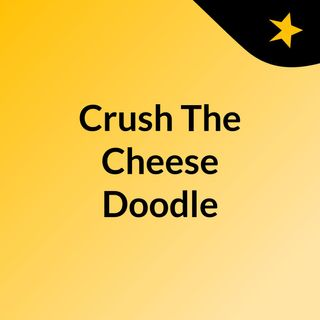 First Episode Of Crush The Cheese Doodle