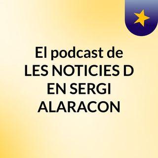 El podcast de LES NOTICIES D'EN SERGI ALARACON