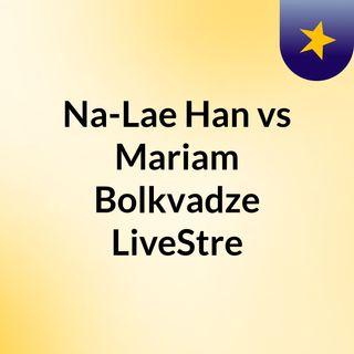 Na-Lae Han vs Mariam Bolkvadze LiveStre