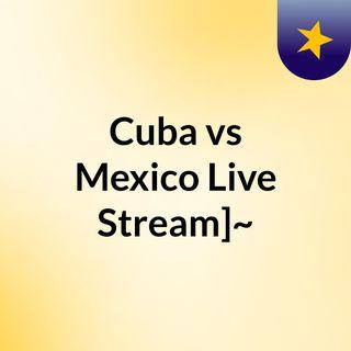 Cuba vs Mexico Live Stream]~