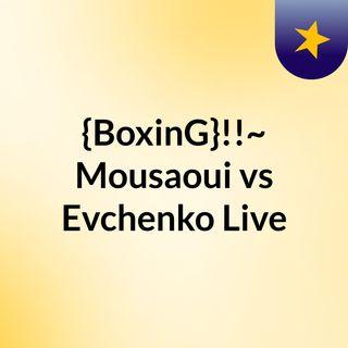 {BoxinG}!!~ Mousaoui vs Evchenko Live