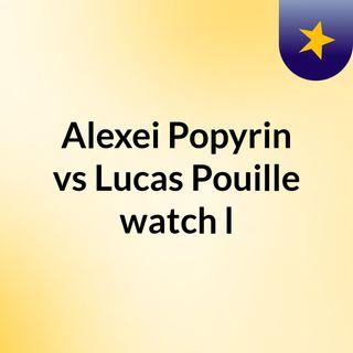 Alexei Popyrin vs Lucas Pouille watch l
