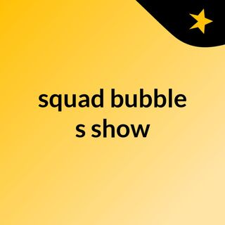 squad bubble's show