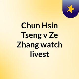 Chun Hsin Tseng v Ze Zhang watch livest