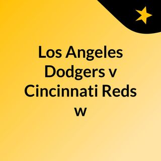 Los Angeles Dodgers v Cincinnati Reds w