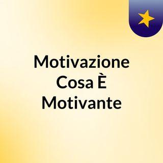 Motivazione , Cosa È Motivante ?