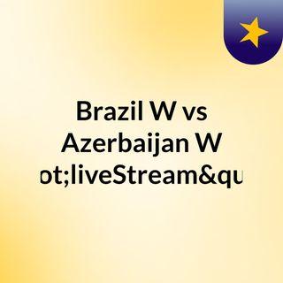"Brazil W vs Azerbaijan W ""liveStream""(l"