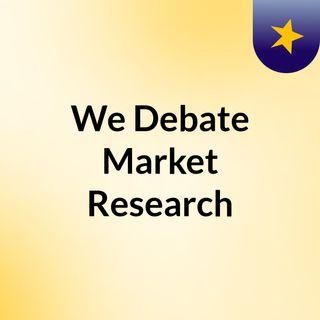 We Debate Market Research