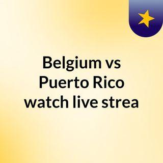 Belgium vs Puerto Rico watch live strea