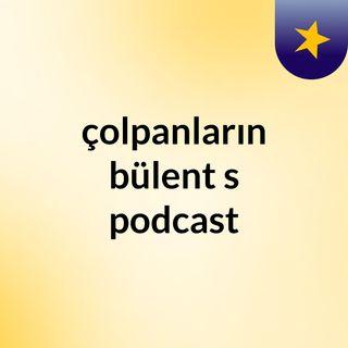 Episode 10 - çolpanların bülent's podcast