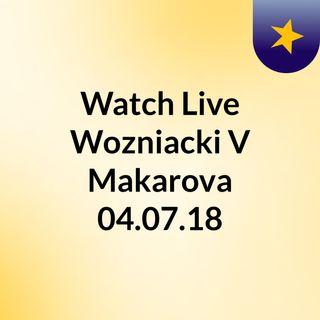 Watch Live Wozniacki V Makarova 04.07.18