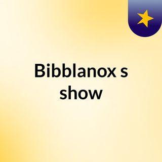 Bibblanox's show