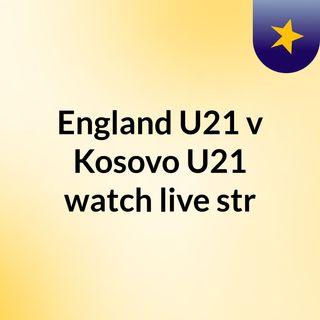 England U21 v Kosovo U21 watch live str